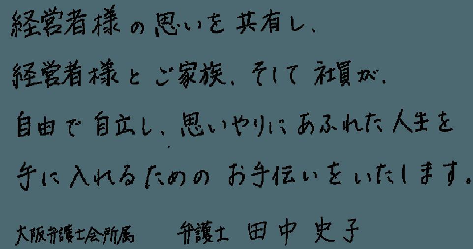 経営者様の思いを共有し、経営者様とご家族、そして社員が、自由で自立し、思いやりにあふれた人生を手に入れるためのお手伝いをいたします。 大阪弁護士会所属 弁護士 田中史子